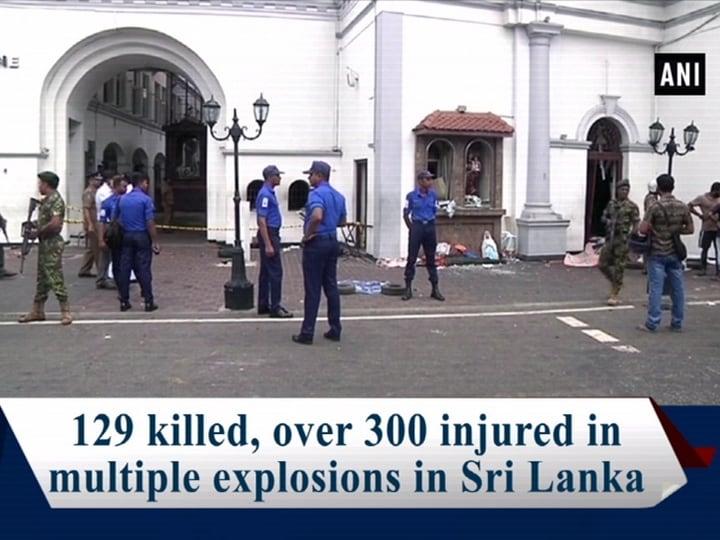 129 killed, over 300 injured in multiple explosions in Sri Lanka