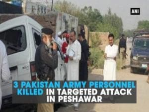 3 Pakistan army personnel killed in targeted attack in Peshawar
