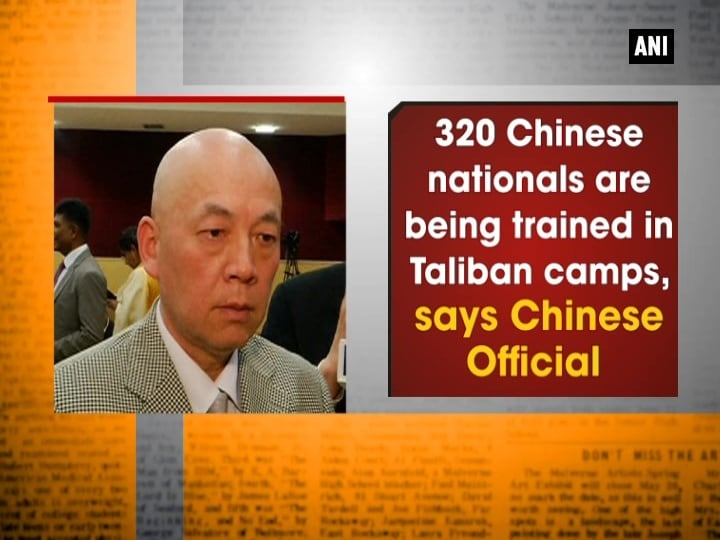 320 Chinese nationals are being trained in Taliban camps, says Chinese Official