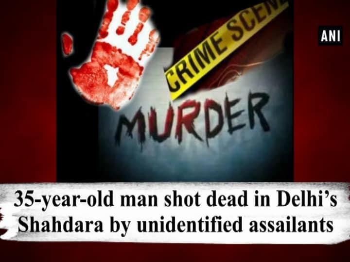 35-year-old man shot dead in Delhi's Shahdara by unidentified assailants