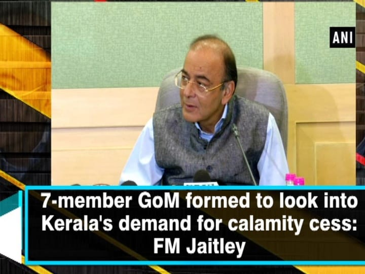 7-member GoM formed to look into Kerala's demand for calamity cess: FM Jaitley