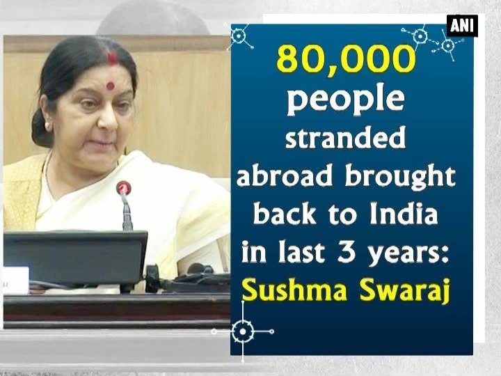 80,000 people stranded abroad brought back to India in last 3 years: Sushma Swaraj
