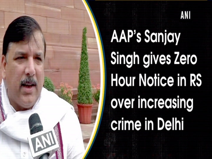 AAP's Sanjay Singh gives Zero Hour Notice in RS over increasing crime in Delhi