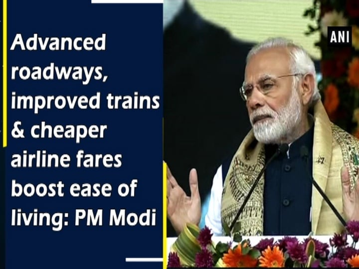 Advanced roadways, improved trains and cheaper airline fares boost ease of living: PM Modi