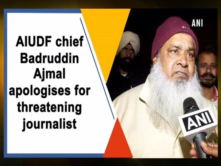 AIUDF chief Badruddin Ajmal apologises for threatening journalist