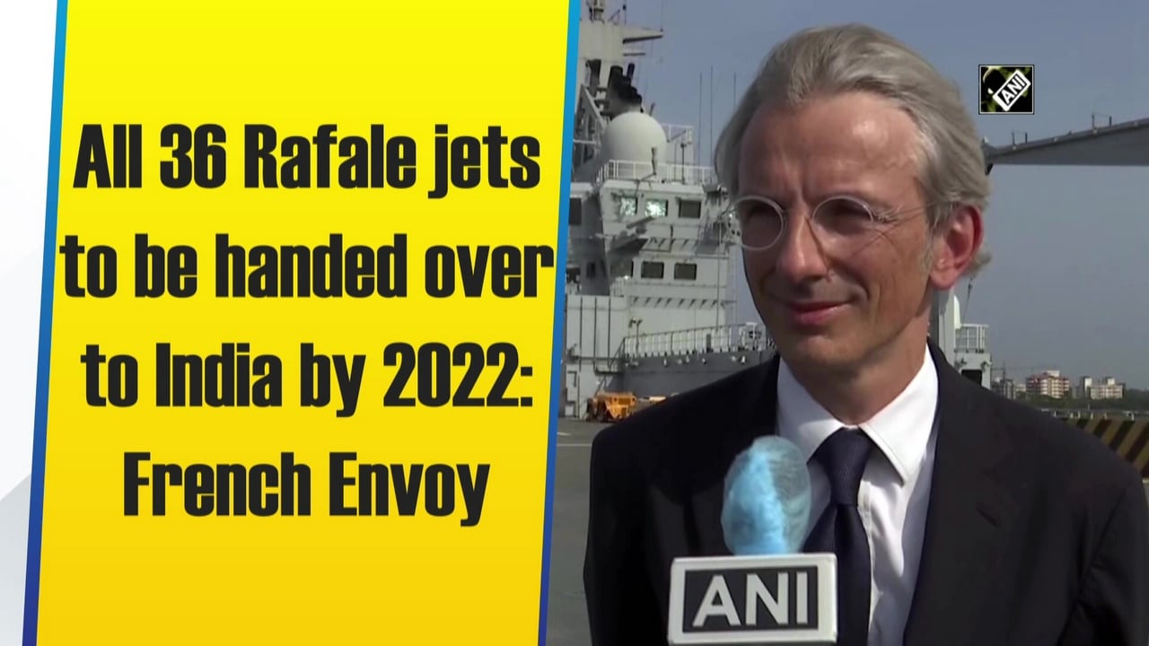 All 36 Rafale jets to be handed over to India by 2022: French Envoy