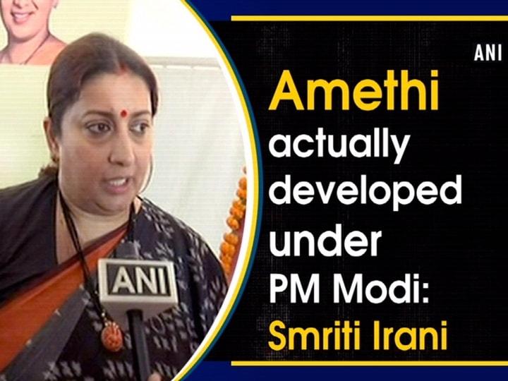 Amethi actually developed under PM Modi: Smriti Irani
