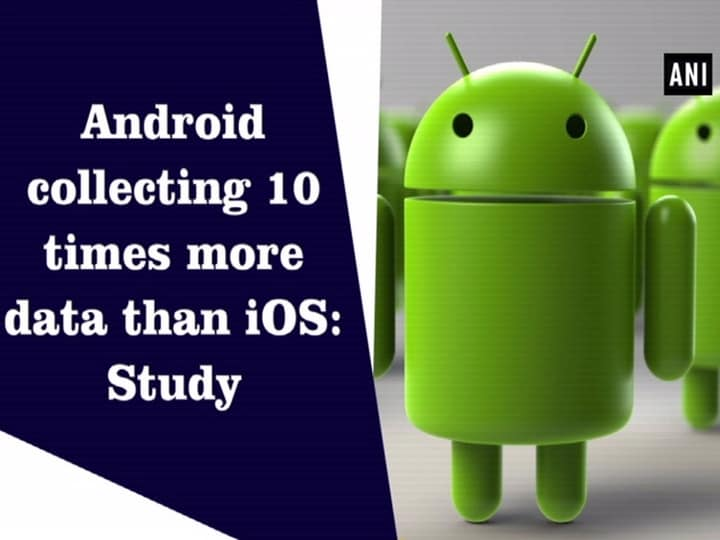 Android collecting 10 times more data than iOS: Study