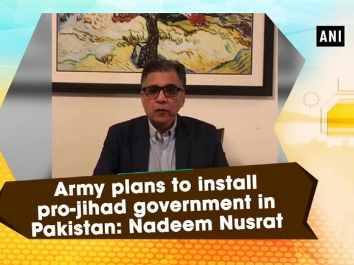 Army plans to install pro-jihad government in Pakistan: Nadeem Nusrat
