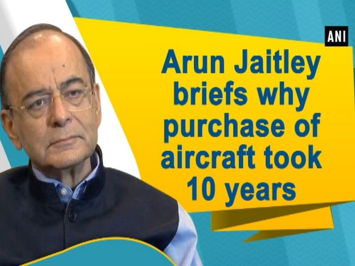 Arun Jaitley briefs why purchase of aircraft took 10 years