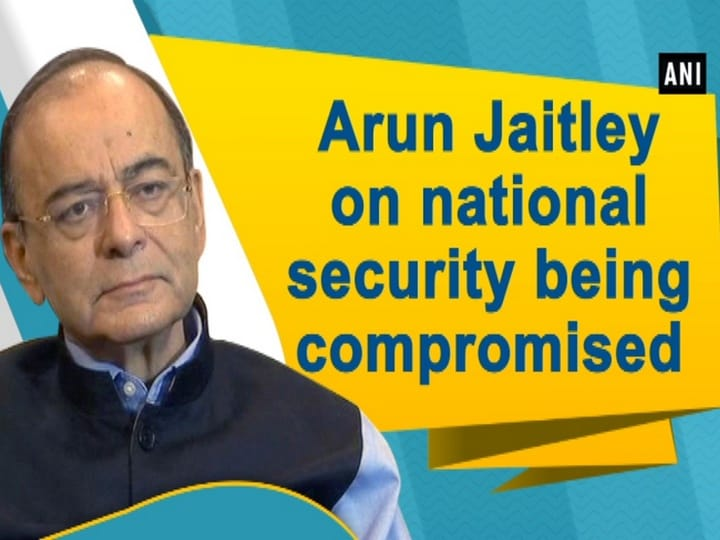 Arun Jaitley on national security being compromised