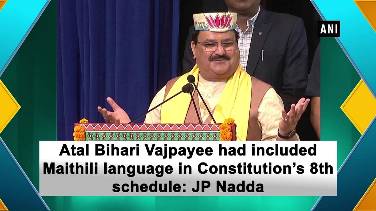 Atal Bihari Vajpayee had included Maithili language in Constitution's 8th schedule: JP Nadda