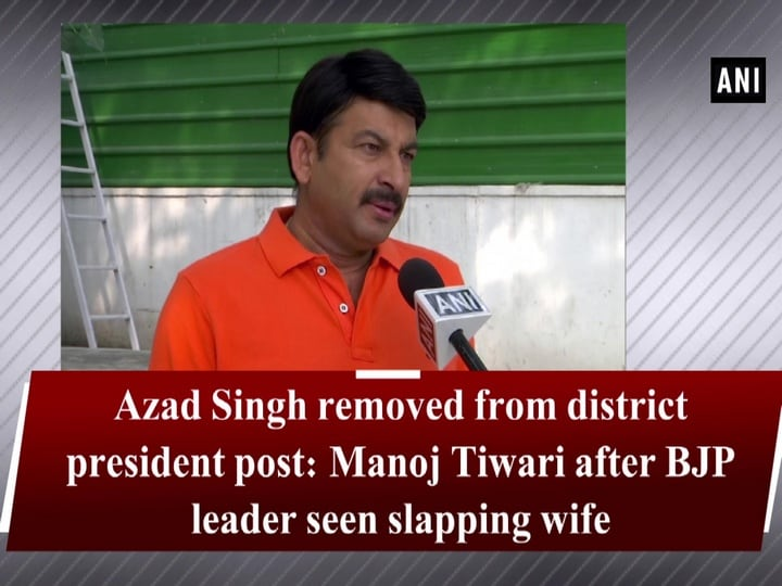 Azad Singh removed from district president post: Manoj Tiwari after BJP leader seen slapping wife