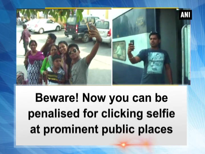 Beware! Now you can be penalised for clicking selfie at prominent public places