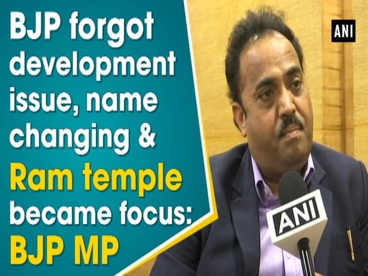 BJP forgot development issue, name changing and Ram temple became focus: BJP MP