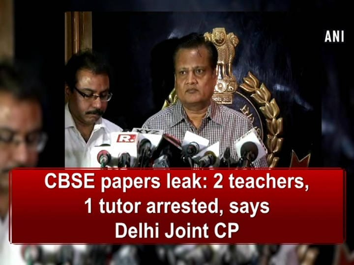 CBSE papers leak: 2 teachers, 1 tutor arrested, says Delhi Joint CP