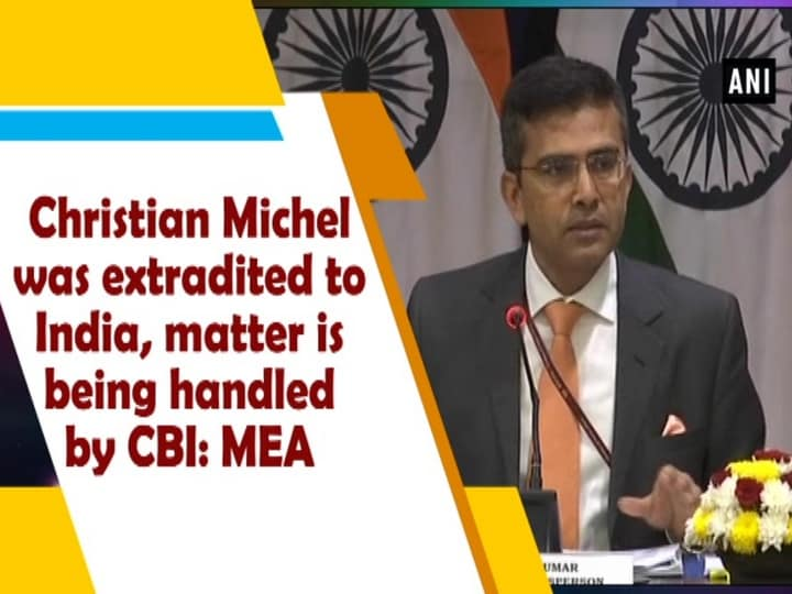 Christian Michel was extradited to India, matter is being handled by CBI: MEA