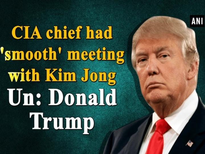 CIA chief had 'smooth' meeting with Kim Jong Un: Donald Trump