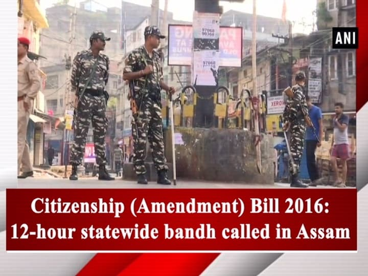 Citizenship (Amendment) Bill 2016: 12-hour statewide bandh called in Assam