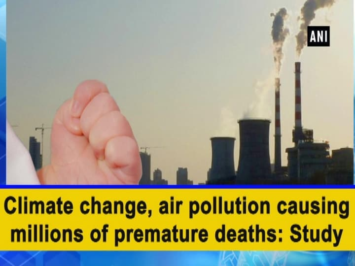 Climate change, air pollution causing millions of premature deaths: Study