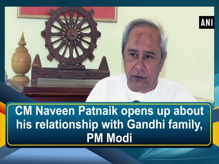 CM Naveen Patnaik opens up about his relationship with Gandhi family, PM Modi