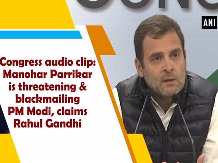 Congress audio clip: Manohar Parrikar is threatening and blackmailing PM Modi, says Rahul Gandhi