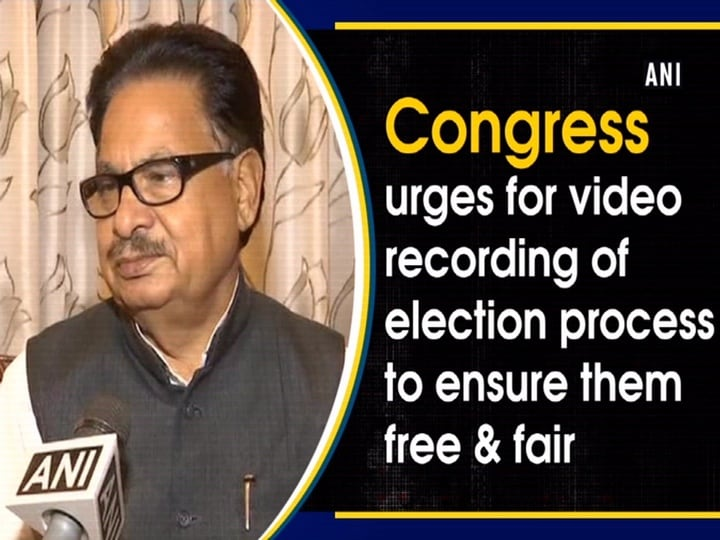 Congress urges for video recording of election process to ensure them free and fair
