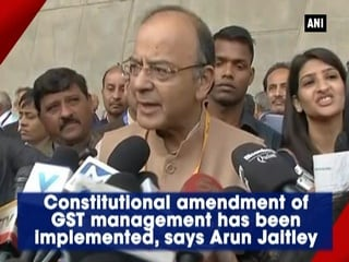 Constitutional amendment of GST management has been implemented, says Arun Jaitley