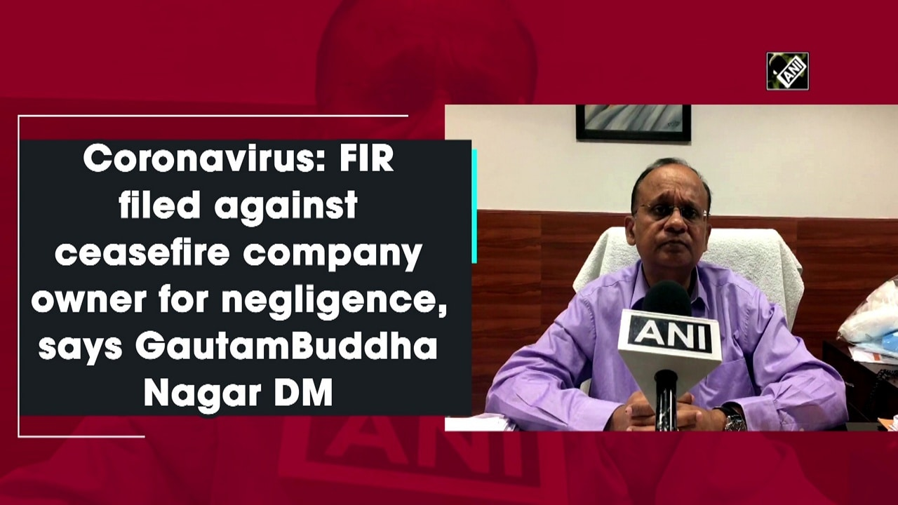 Coronavirus: FIR filed against ceasefire company owner for negligence, says GautamBuddha Nagar DM
