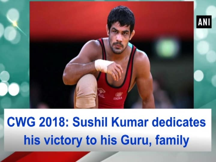 CWG 2018: Sushil Kumar dedicates his victory to his Guru, family