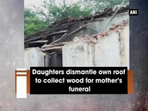 Daughters dismantle own roof to collect wood for mother's funeral