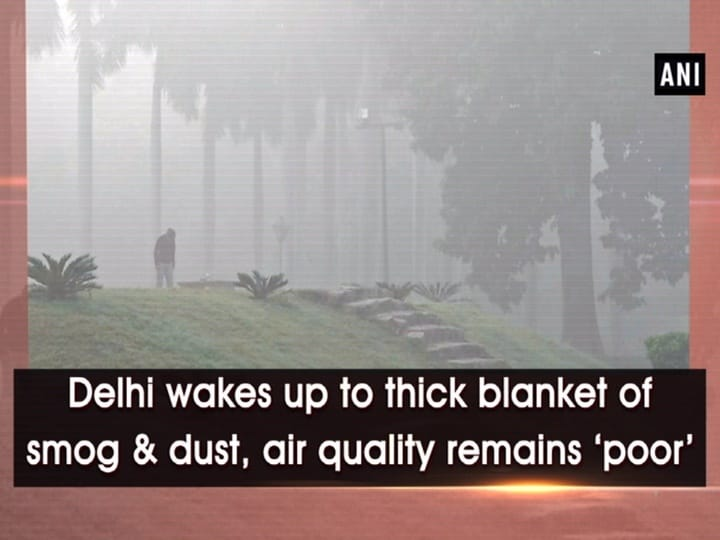Delhi wakes up to thick blanket of smog and dust, air quality remains 'poor'