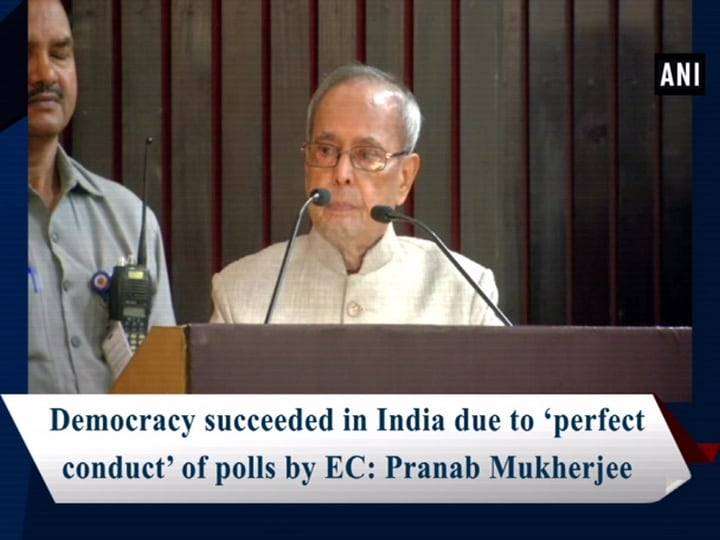 Democracy succeeded in India due to 'perfect conduct' of polls by EC: Pranab Mukherjee