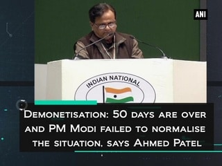 Demonetisation: 50 days are over and PM Modi failed to normalise the situation, says Ahmed Patel