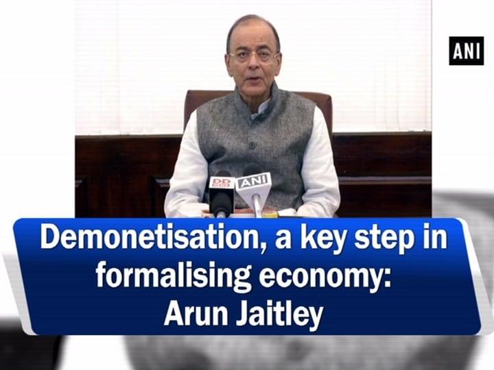 Demonetisation, a key step in formalising economy: Arun Jaitley