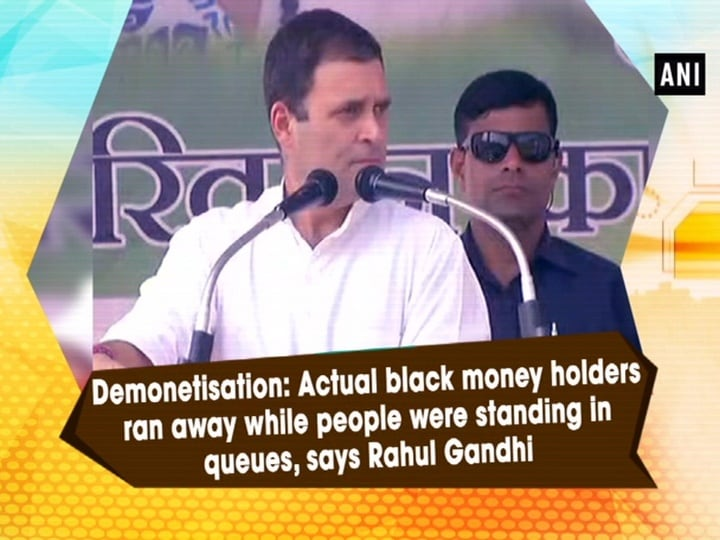 Demonetisation: Actual black money holders ran away while people were standing in queues, says Rahul Gandhi