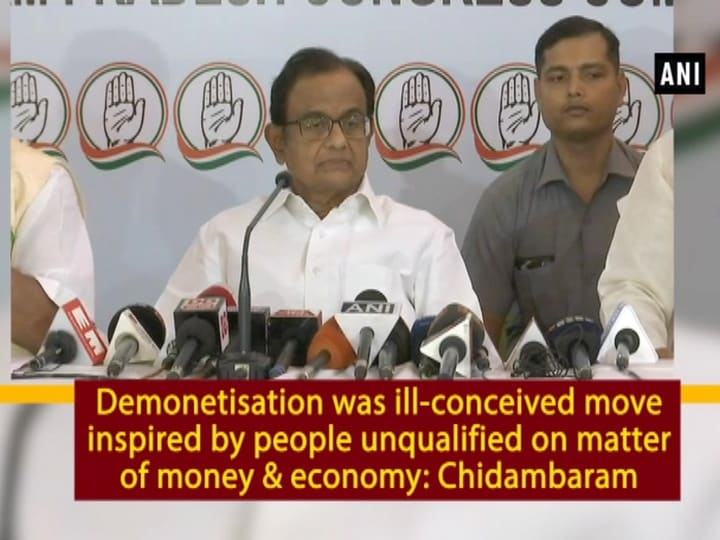 Demonetisation was ill-conceived move inspired by people unqualified on matter of money and economy: Chidambaram