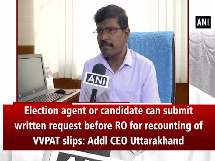 Election agent or candidate can submit written request before RO for recounting of VVPAT slips, if wants: Addl CEO Uttarakhand