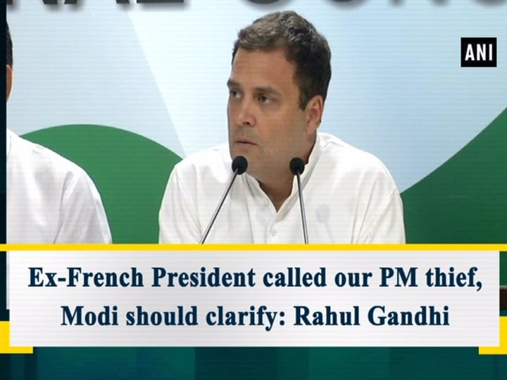 Ex-French President called our PM thief, Modi should clarify: Rahul Gandhi