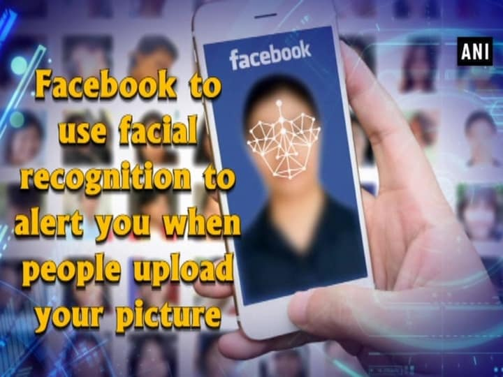 Facebook to use facial recognition to alert you when people upload your picture