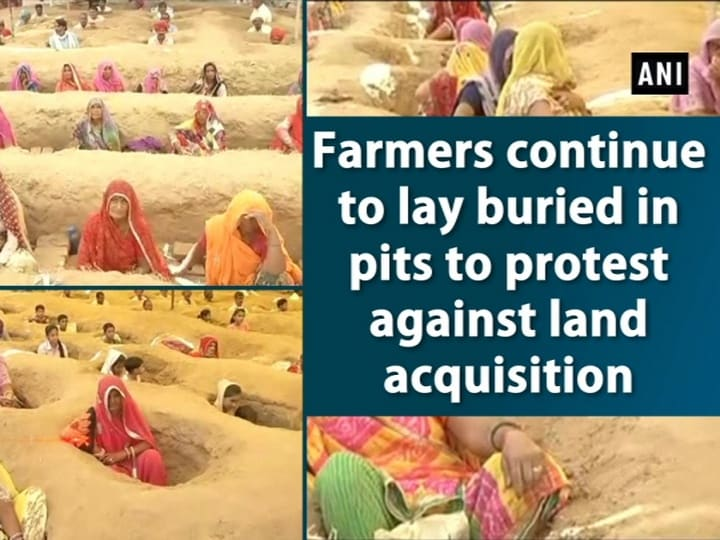 Farmers continue to lay buried in pits to protest against land acquisition