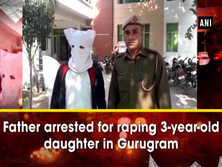 Father arrested for raping 3-year-old daughter in Gurugram