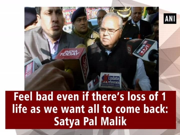 Feel bad even if there's loss of 1 life as we want all to come back: Satya Pal Malik