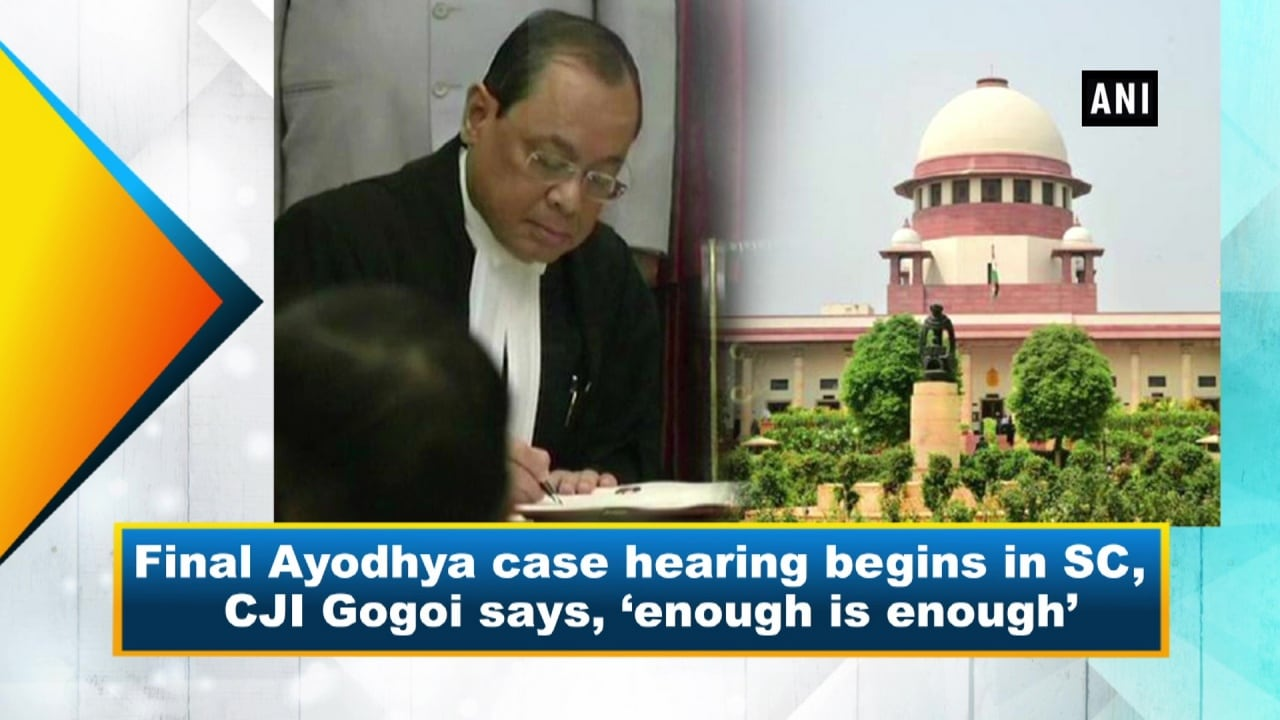 Final Ayodhya case hearing begins in SC, CJI Gogoi says, 'enough is enough'