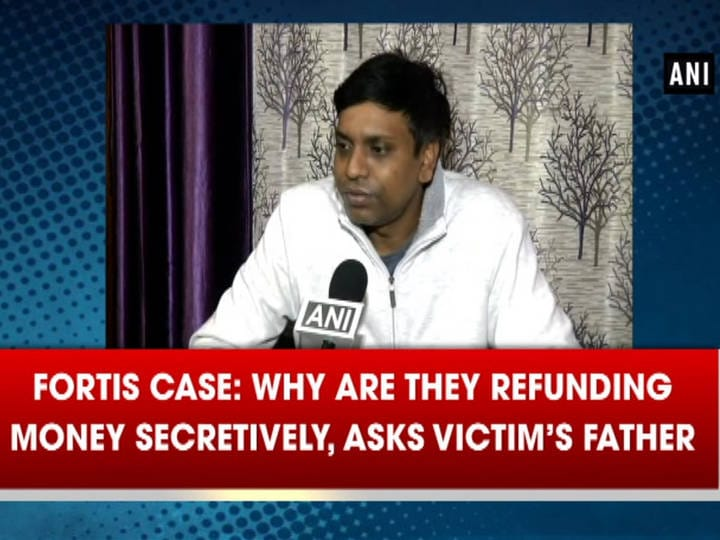 Fortis case: Why are they refunding money secretively, asks victim's father