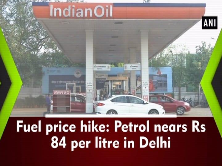 Fuel price hike: Petrol nears Rs 84 per litre in Delhi