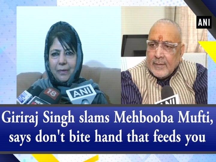 Giriraj Singh slams Mehbooba Mufti, says don't bite hand that feeds you