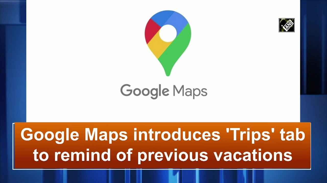 Google Maps introduces 'Trips' tab to remind of previous vacations
