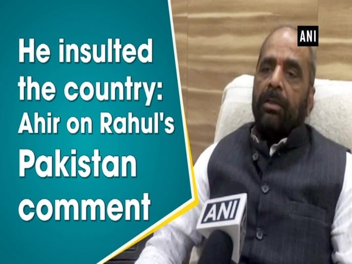 He insulted the country: Ahir on Rahul's Pakistan comment