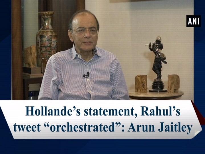 """Hollande's statement, Rahul's tweet """"orchestrated"""": Arun Jaitley"""
